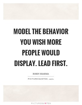 model-the-behavior-you-wish-more-people-would-display-lead-first-quote-1